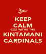 KEEP CALM COZ WE'RE THE KINTAMANI CARDINALS - Personalised Poster A4 size