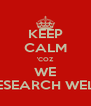 KEEP CALM 'COZ WE RESEARCH WELL - Personalised Poster A4 size