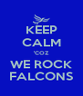 KEEP CALM 'COZ WE ROCK FALCONS - Personalised Poster A4 size