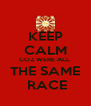 KEEP CALM COZ WERE ALL  THE SAME  RACE - Personalised Poster A4 size