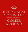 KEEP CALM COZ WHAT GOES AROUND COMES AROUND - Personalised Poster A4 size