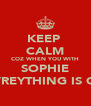 KEEP  CALM COZ WHEN YOU WITH SOPHIE EVREYTHING IS OK - Personalised Poster A4 size