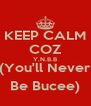 KEEP CALM COZ Y.N.B.B (You'll Never Be Bucee) - Personalised Poster A4 size