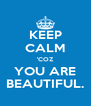 KEEP CALM 'COZ YOU ARE BEAUTIFUL. - Personalised Poster A4 size