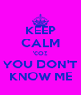 KEEP CALM 'COZ YOU DON'T KNOW ME - Personalised Poster A4 size