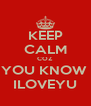 KEEP CALM COZ YOU KNOW  ILOVEYU - Personalised Poster A4 size