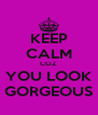 KEEP CALM COZ YOU LOOK GORGEOUS - Personalised Poster A4 size