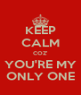 KEEP CALM COZ' YOU'RE MY ONLY ONE - Personalised Poster A4 size