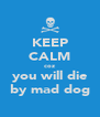 KEEP CALM coz you will die by mad dog - Personalised Poster A4 size