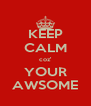 KEEP CALM coz' YOUR AWSOME - Personalised Poster A4 size
