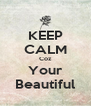 KEEP CALM Coz Your Beautiful - Personalised Poster A4 size