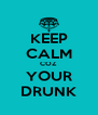 KEEP CALM COZ YOUR DRUNK - Personalised Poster A4 size