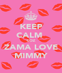 KEEP CALM  COZ ZAMA LOVE MIMMY - Personalised Poster A4 size
