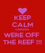 KEEP CALM CRAZIES WERE OFF  THE REEF !!! - Personalised Poster A4 size