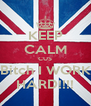 KEEP CALM CUS Bitch I WORK HARD!!!! - Personalised Poster A4 size