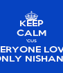 KEEP CALM 'CUS EVERYONE LOVES ONLY NISHANT - Personalised Poster A4 size