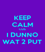 KEEP CALM CUS I DUNNO WAT 2 PUT - Personalised Poster A4 size