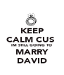 KEEP CALM CUS  IM STILL GOING TO MARRY DAVID - Personalised Poster A4 size