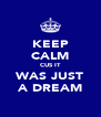 KEEP CALM CUS IT WAS JUST A DREAM - Personalised Poster A4 size