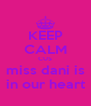 KEEP CALM CUS miss dani is in our heart - Personalised Poster A4 size