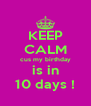 KEEP CALM cus my birthday is in 10 days ! - Personalised Poster A4 size