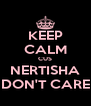 KEEP CALM CUS NERTISHA DON'T CARE - Personalised Poster A4 size