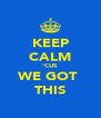 KEEP CALM 'CUS WE GOT  THIS - Personalised Poster A4 size