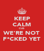 KEEP CALM CUS WE'RE NOT F*CKED YET - Personalised Poster A4 size
