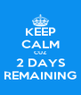 KEEP CALM CUZ 2 DAYS REMAINING - Personalised Poster A4 size