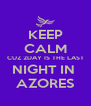 KEEP CALM CUZ 2DAY IS THE LAST NIGHT IN  AZORES - Personalised Poster A4 size
