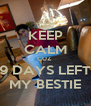 KEEP CALM CUZ  9 DAYS LEFT MY BESTIE - Personalised Poster A4 size