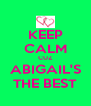 KEEP CALM CUZ ABIGAIL'S THE BEST - Personalised Poster A4 size