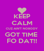 KEEP CALM CUZ AIN'T NOBODY GOT TIME  FO DAT!! - Personalised Poster A4 size