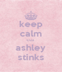 keep calm cuz  ashley stinks - Personalised Poster A4 size