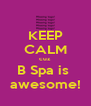 KEEP CALM cuz B Spa is  awesome! - Personalised Poster A4 size