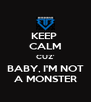 KEEP  CALM CUZ' BABY, I'M NOT A MONSTER - Personalised Poster A4 size