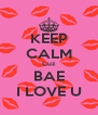 KEEP CALM Cuz BAE I LOVE U - Personalised Poster A4 size