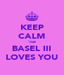 KEEP CALM 'cuz BASEL III LOVES YOU - Personalised Poster A4 size