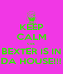 KEEP CALM cuz  BEXTER IS IN DA HOUSE!!! - Personalised Poster A4 size