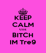KEEP CALM CUZ BITCH IM Tre9 - Personalised Poster A4 size