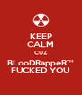 KEEP CALM CUZ BLooDRappeR™ FUCKED YOU - Personalised Poster A4 size