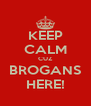KEEP CALM CUZ BROGANS HERE! - Personalised Poster A4 size