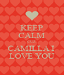 KEEP CALM CUZ CAMILLA I  LOVE YOU - Personalised Poster A4 size