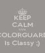 KEEP CALM CUZ COLORGUARD Is Classy ;) - Personalised Poster A4 size