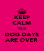 KEEP CALM 'CUZ DOG DAYS ARE OVER - Personalised Poster A4 size