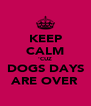 KEEP CALM 'CUZ DOGS DAYS ARE OVER - Personalised Poster A4 size