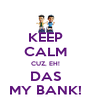 KEEP CALM CUZ, EH! DAS MY BANK! - Personalised Poster A4 size