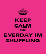 KEEP CALM CUZ EVERDAY IM SHUFFLING - Personalised Poster A4 size