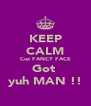 KEEP CALM Cuz FANCY FACE Got  yuh MAN !! - Personalised Poster A4 size