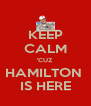 KEEP CALM 'CUZ HAMILTON  IS HERE - Personalised Poster A4 size